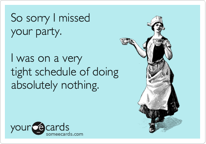 So sorry I missed  your party.    I was on a very tight schedule of doing absolutely nothing.