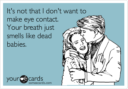It's not that I don't want to make eye contact. Your breath just smells like dead babies.