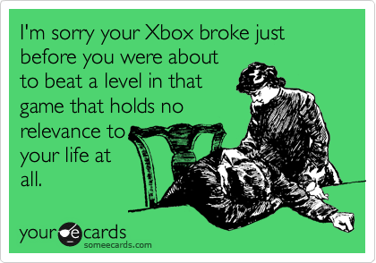I'm sorry your Xbox broke just before you were about to beat a level in that game that holds no relevance to your life at all.