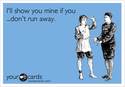 I'll show you mine if you