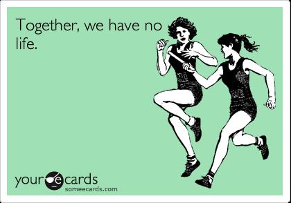 Together, we have no life.
