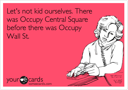 Let's not kid ourselves. There was Occupy Central Square before there was Occupy Wall St.
