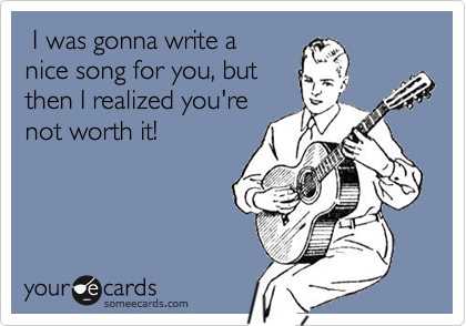 I was gonna write a nice song for you, but then I realized you're not worth it!
