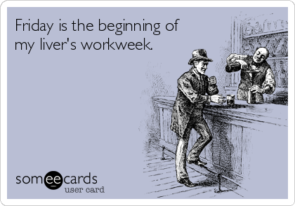 Friday is the beginning of my liver's workweek.