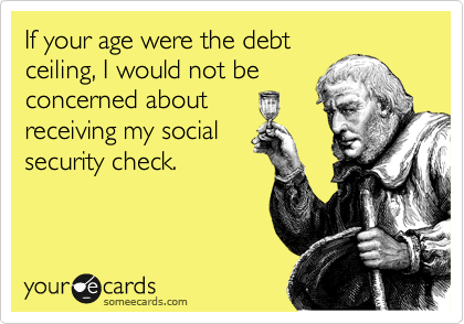 If your age were the debt ceiling, I would not be concerned about receiving my social  security check.