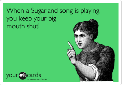 When a Sugarland song is playing, you keep your big