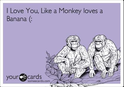 I Love You, Like a Monkey loves a Banana %28:
