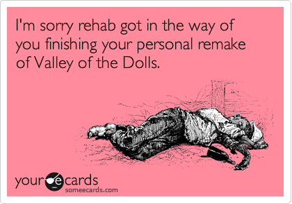 I'm sorry rehab got in the way of you finishing your personal remake of Valley of the Dolls.