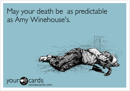 May your death be  as predictable as Amy Winehouse's.