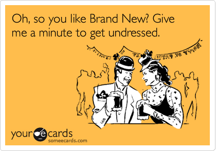 Oh, so you like Brand New? Give me a minute to get undressed.