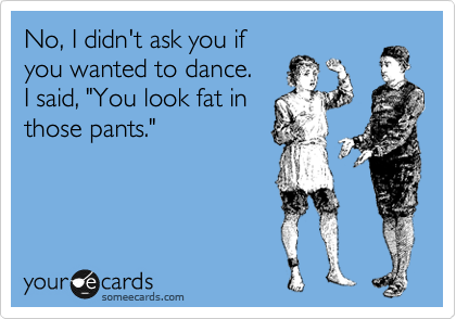 No, I didn't ask you if