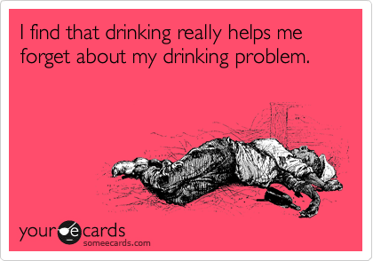 I find that drinking really helps me forget about my drinking problem.