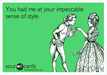 You had me at your impeccable sense of style.