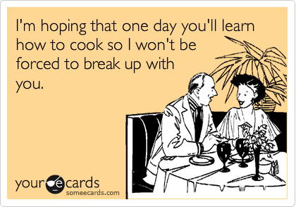 I'm hoping that one day you'll learn how to cook so I won't be forced to break up with you.