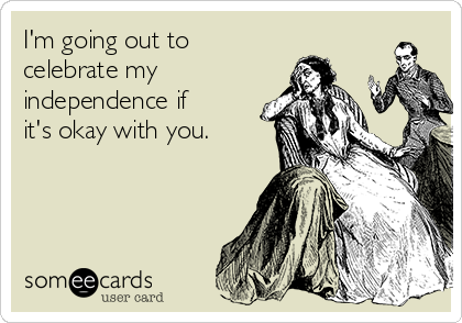 I'm going out to celebrate my independence if  it's okay with you.