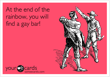 At the end of the rainbow, you will find a gay bar!