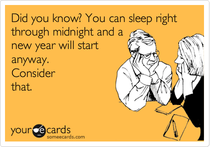 Did you know? You can sleep right through midnight and a new year will start anyway.  Consider that.