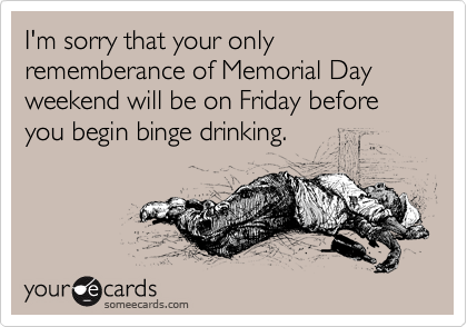 I'm sorry that your only rememberance of Memorial Day weekend will be on Friday before you begin binge drinking.