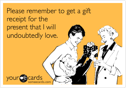Please remember to get a gift receipt for the