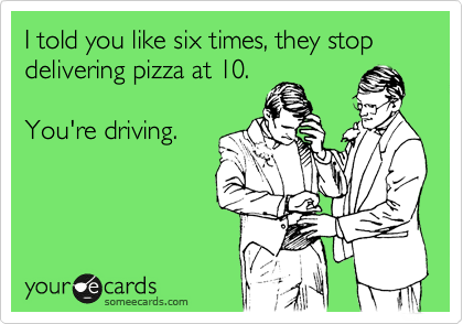 I told you they stop delivering pizza at 10. You're driving.