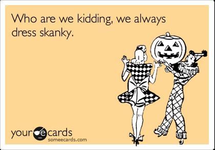 Who are we kidding, we always dress skanky.