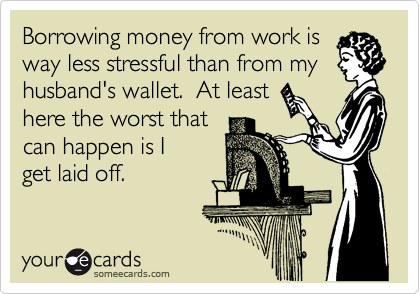 Borrowing money from work is way less stressful than from my husband's wallet.  At least here the worst that can happen is I get laid off.