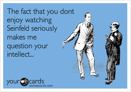 The fact that you dont enjoy watching Seinfeld seriously makes me question your intellect...