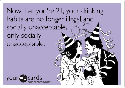 Now that you're 21, your drinking habits are no longer illegal and socially unacceptable, only socially unacceptable.