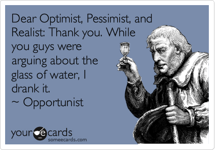 Dear Optimist, Pessimist, and Realist: Thank you. While  you guys were  arguing about the  glass of water, I drank it.  %7E Opportunist