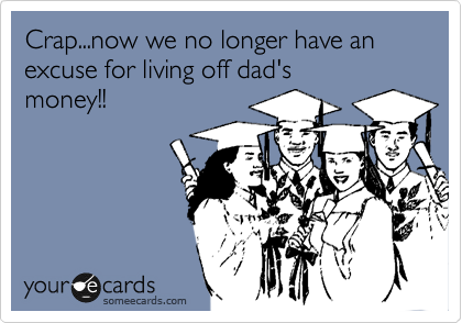 Crap...now we no longer have an  excuse for living off dad's money!!
