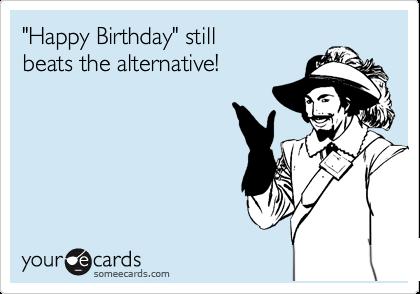 """""""Happy Birthday"""" still beats the alternative!"""