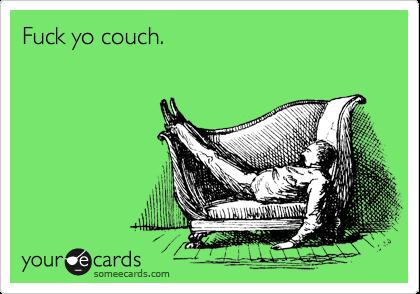 Fuck yo couch.