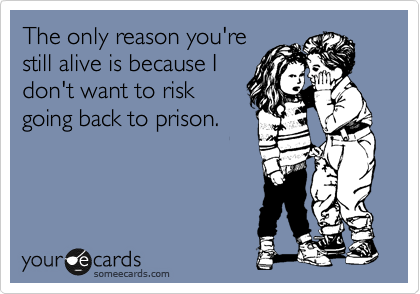 The only reason you're still alive is because I don't want to risk going back to prison.