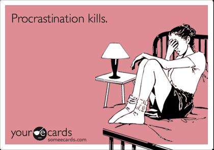Procrastination kills.