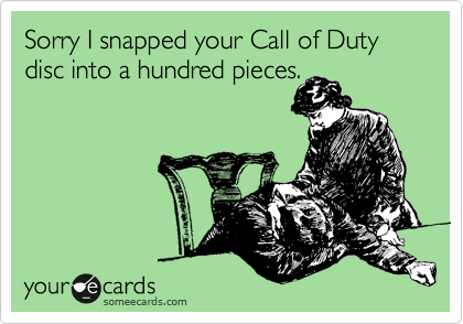 Sorry I snapped your Call of Duty disc into a hundred pieces.
