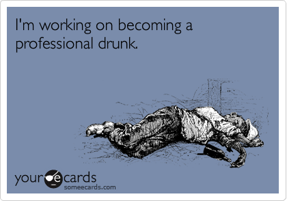 I'm working on becoming a professional drunk.