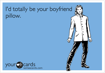I'd totally be your boyfriend pillow.