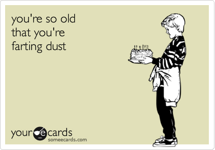 you're so old  that you're  farting dust