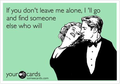If you don't leave me alone, I 'll go and find someone