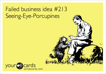 Failed business idea %23213 Seeing-Eye-Porcupines