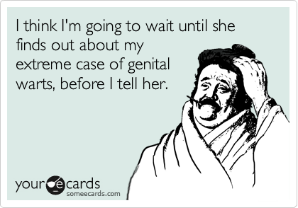 I think I'm going to wait until she finds out about my extreme case of genital warts, before I tell her.