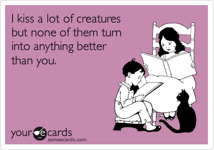I kiss a lot of creatures  but none of them turn  into anything better  than you.