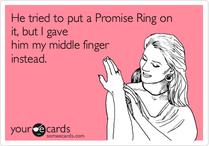 He tried to put a Promise Ring on it, but I gave him my middle finger instead.