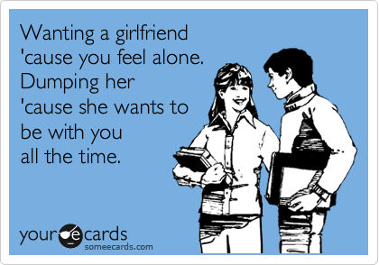 Wanting a girlfriend  'cause you feel alone. Dumping her 'cause she wants to be with you all the time.