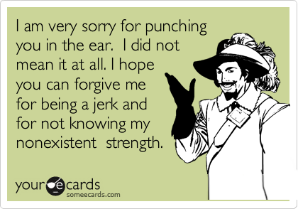 I am very sorry for punching you in the ear.  I did not mean it at all. I hope you can forgive me for being a jerk and for not knowing my nonexistent  strength.