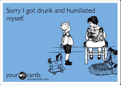 Sorry I got drunk and humiliated myself.