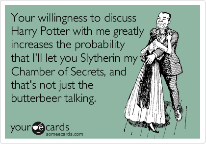 Your willingness to discuss Harry Potter with me greatly increases the probability that I'll let you Slytherin my Chamber of Secrets, and that's not just the butterbeer talking.