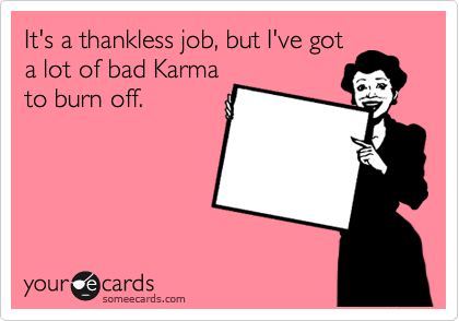 It's a thankless job, but I've got