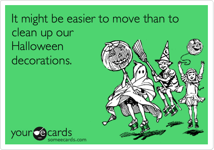 It might be easier to move than to clean up our Halloween decorations.