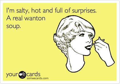 I'm salty, hot and full of surprises. A real wanton soup.